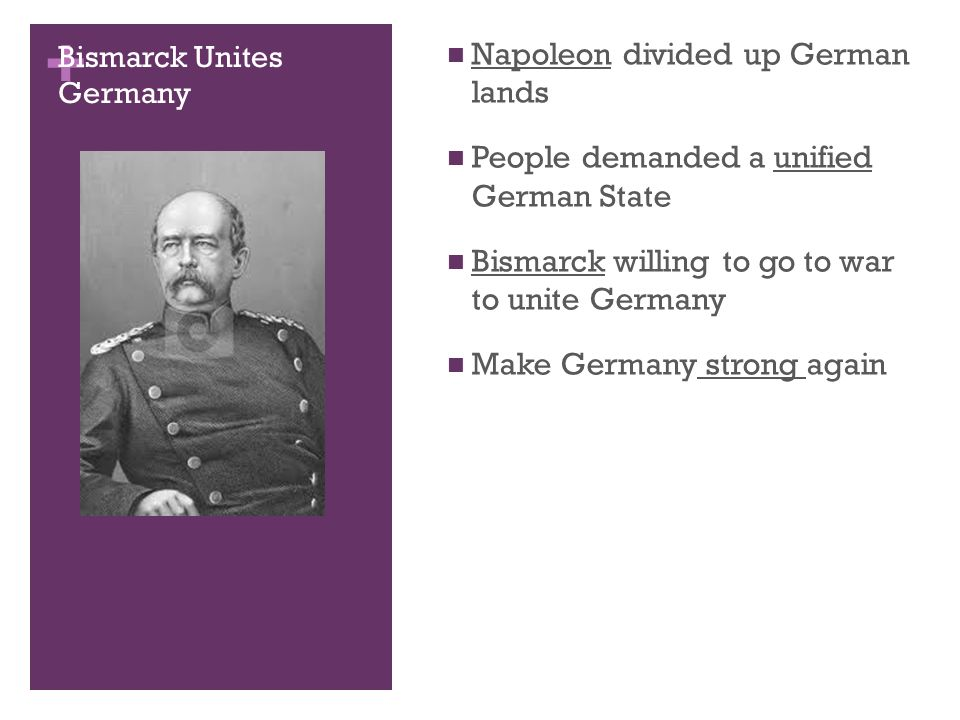 + Bismarck Unites Germany Napoleon divided up German lands People demanded a unified German State Bismarck willing to go to war to unite Germany Make Germany strong again