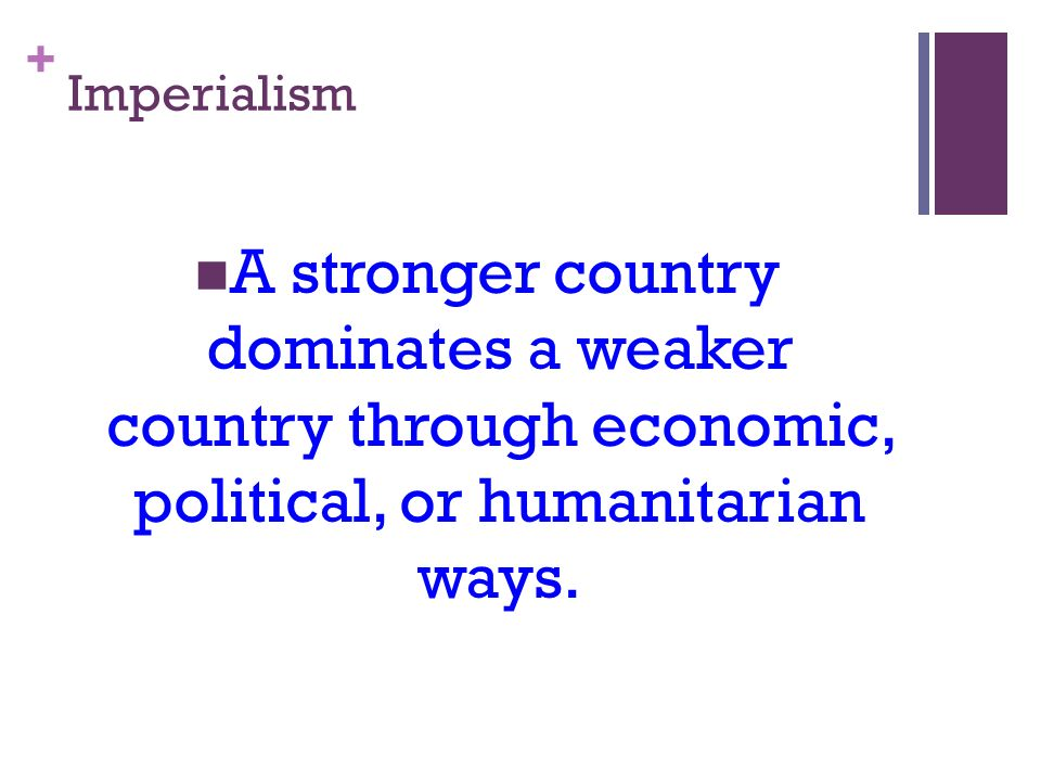 + Imperialism A stronger country dominates a weaker country through economic, political, or humanitarian ways.