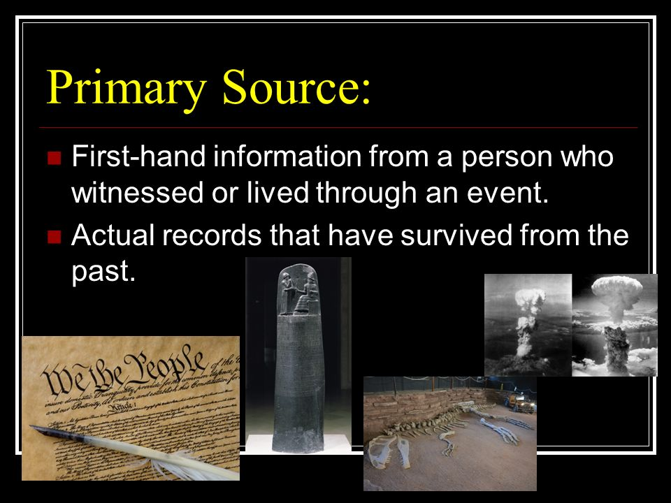 Primary Source: First-hand information from a person who witnessed or lived through an event.