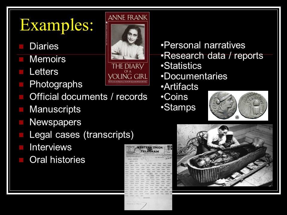 Examples: Diaries Memoirs Letters Photographs Official documents / records Manuscripts Newspapers Legal cases (transcripts) Interviews Oral histories Personal narratives Research data / reports Statistics Documentaries Artifacts Coins Stamps