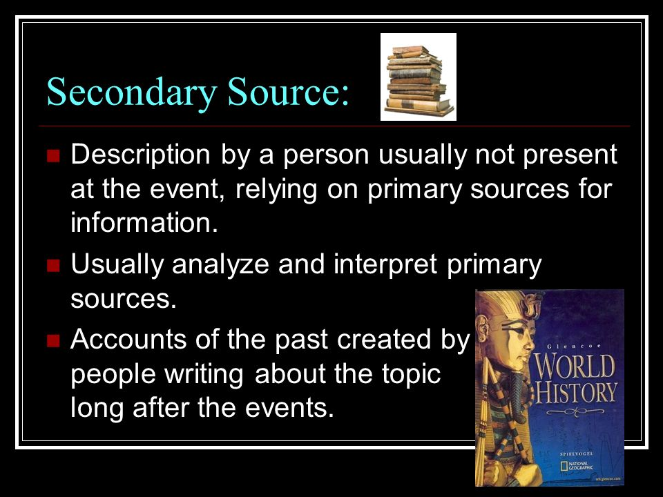 Secondary Source: Description by a person usually not present at the event, relying on primary sources for information.
