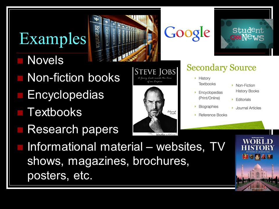 Examples Novels Non-fiction books Encyclopedias Textbooks Research papers Informational material – websites, TV shows, magazines, brochures, posters, etc.