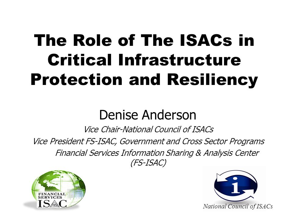 The Role of The ISACs in Critical Infrastructure Protection and Resiliency Denise Anderson Vice Chair-National Council of ISACs Vice President FS-ISAC, Government and Cross Sector Programs Financial Services Information Sharing & Analysis Center (FS-ISAC) National Council of ISACs