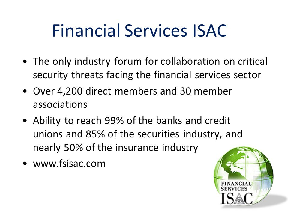 The only industry forum for collaboration on critical security threats facing the financial services sector Over 4,200 direct members and 30 member associations Ability to reach 99% of the banks and credit unions and 85% of the securities industry, and nearly 50% of the insurance industry www.fsisac.com Financial Services ISAC
