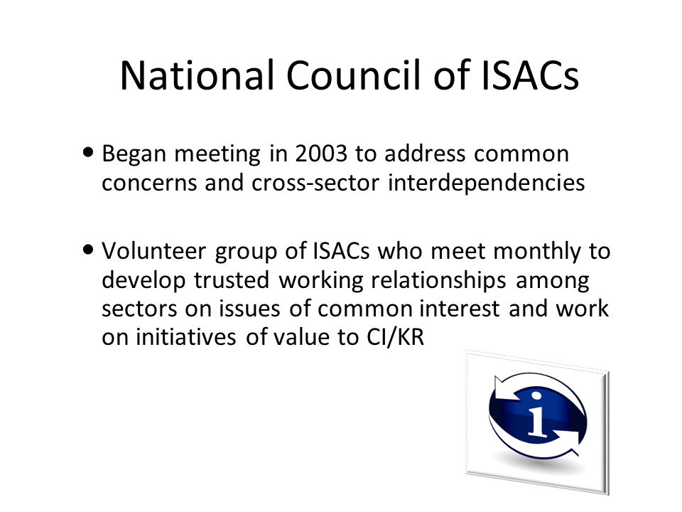 National Council of ISACs Began meeting in 2003 to address common concerns and cross-sector interdependencies Volunteer group of ISACs who meet monthly to develop trusted working relationships among sectors on issues of common interest and work on initiatives of value to CI/KR