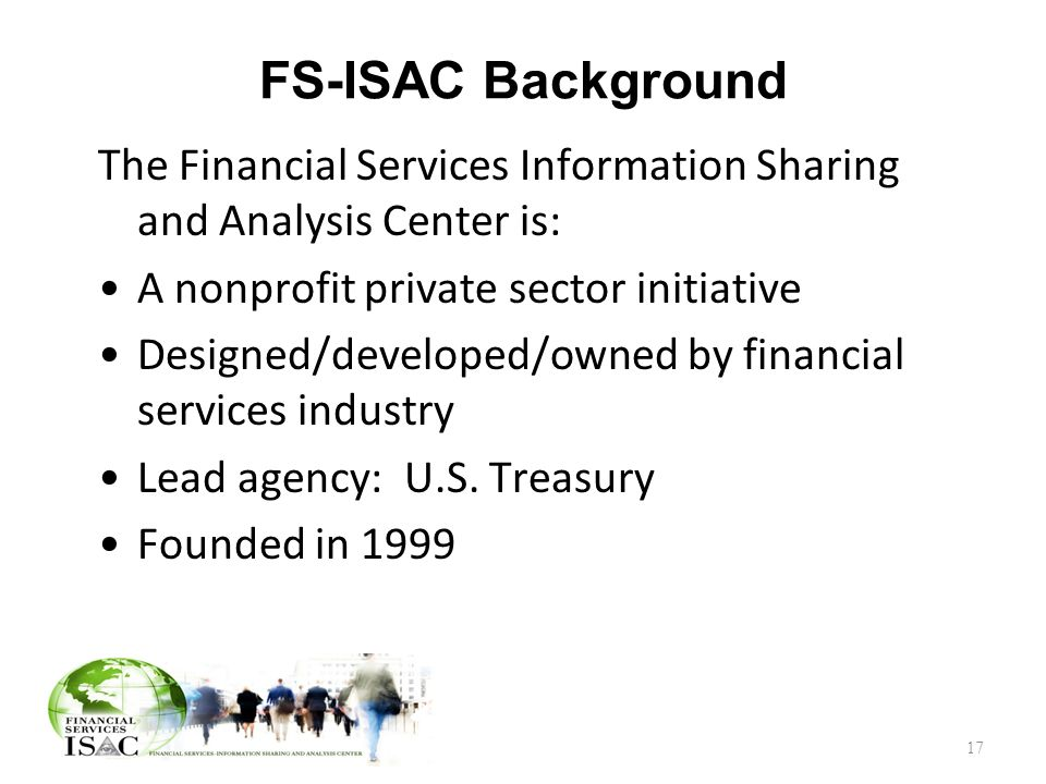 FS-ISAC Background The Financial Services Information Sharing and Analysis Center is: A nonprofit private sector initiative Designed/developed/owned by financial services industry Lead agency: U.S.