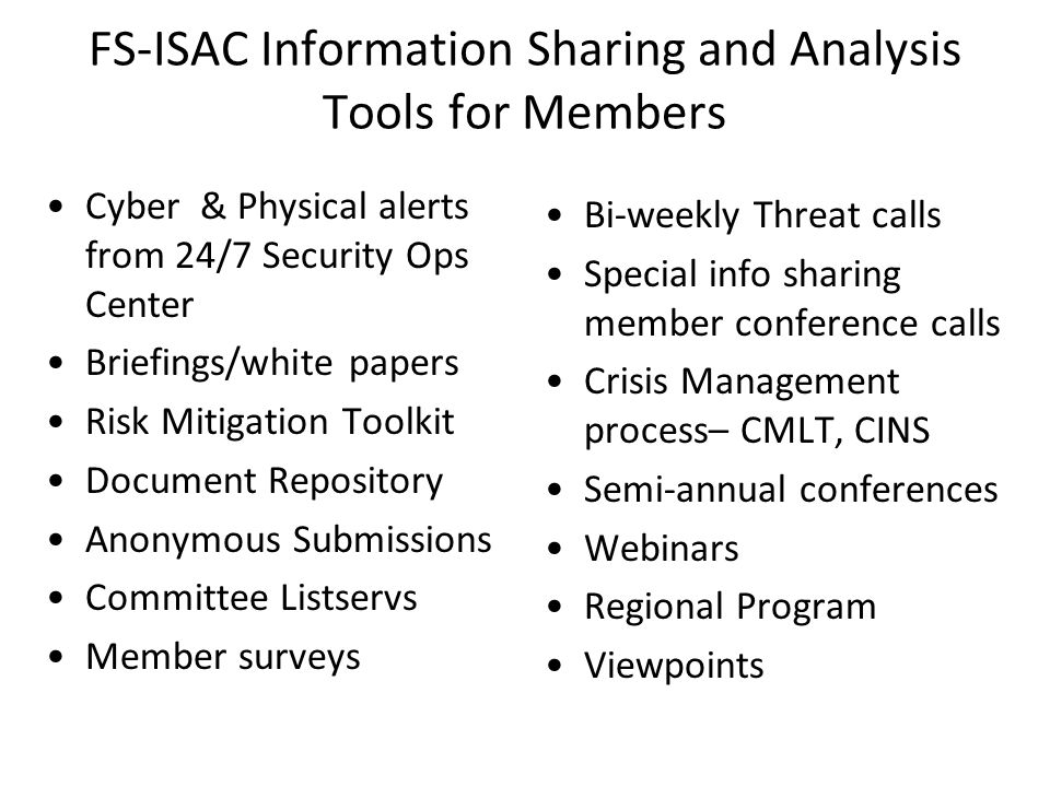 FS-ISAC Information Sharing and Analysis Tools for Members Cyber & Physical alerts from 24/7 Security Ops Center Briefings/white papers Risk Mitigation Toolkit Document Repository Anonymous Submissions Committee Listservs Member surveys Bi-weekly Threat calls Special info sharing member conference calls Crisis Management process– CMLT, CINS Semi-annual conferences Webinars Regional Program Viewpoints