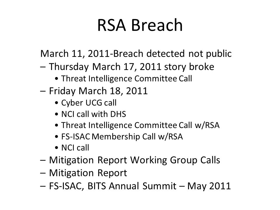 March 11, 2011-Breach detected not public –Thursday March 17, 2011 story broke Threat Intelligence Committee Call –Friday March 18, 2011 Cyber UCG call NCI call with DHS Threat Intelligence Committee Call w/RSA FS-ISAC Membership Call w/RSA NCI call –Mitigation Report Working Group Calls –Mitigation Report –FS-ISAC, BITS Annual Summit – May 2011 RSA Breach