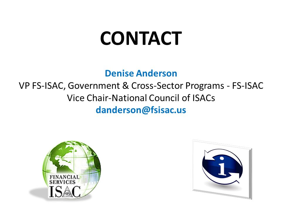 CONTACT Denise Anderson VP FS-ISAC, Government & Cross-Sector Programs - FS-ISAC Vice Chair-National Council of ISACs danderson@fsisac.us