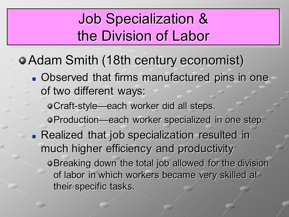 Job Specialization & the Division of Labor Adam Smith (18th century economist) Observed that firms manufactured pins in one of two different ways: Observed that firms manufactured pins in one of two different ways: Craft-style—each worker did all steps.
