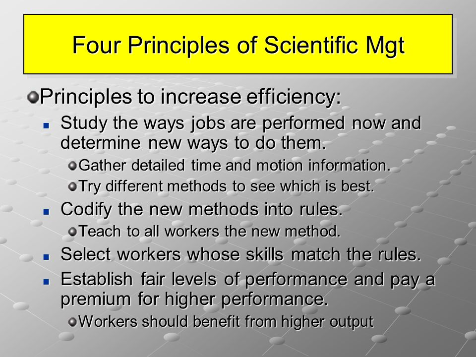 Four Principles of Scientific Mgt Principles to increase efficiency: Study the ways jobs are performed now and determine new ways to do them.