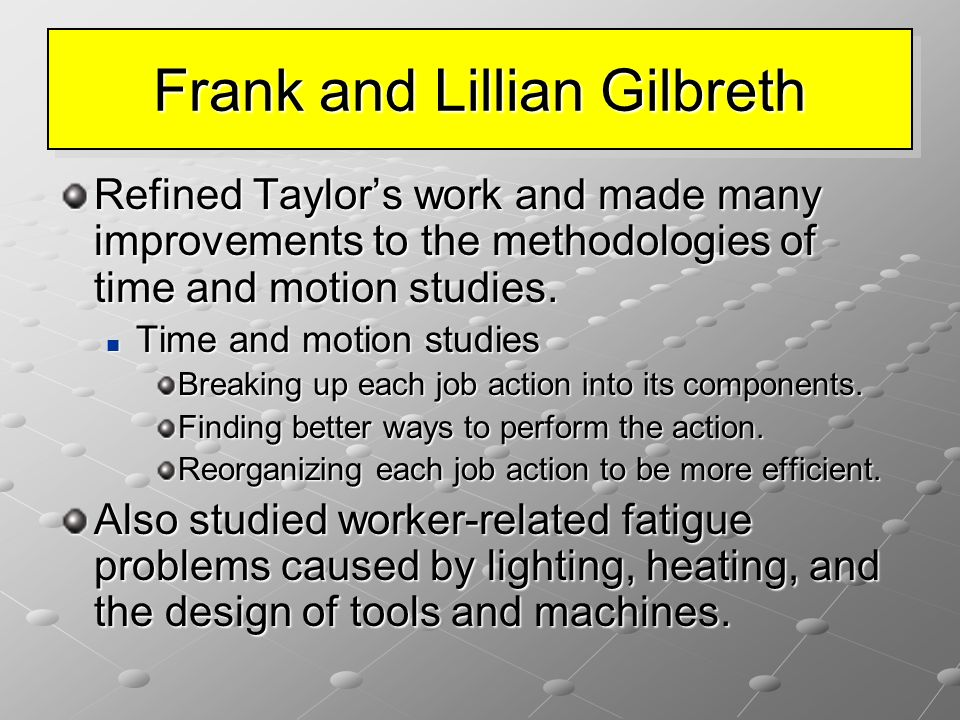 Frank and Lillian Gilbreth Refined Taylor's work and made many improvements to the methodologies of time and motion studies. Time and motion studies T