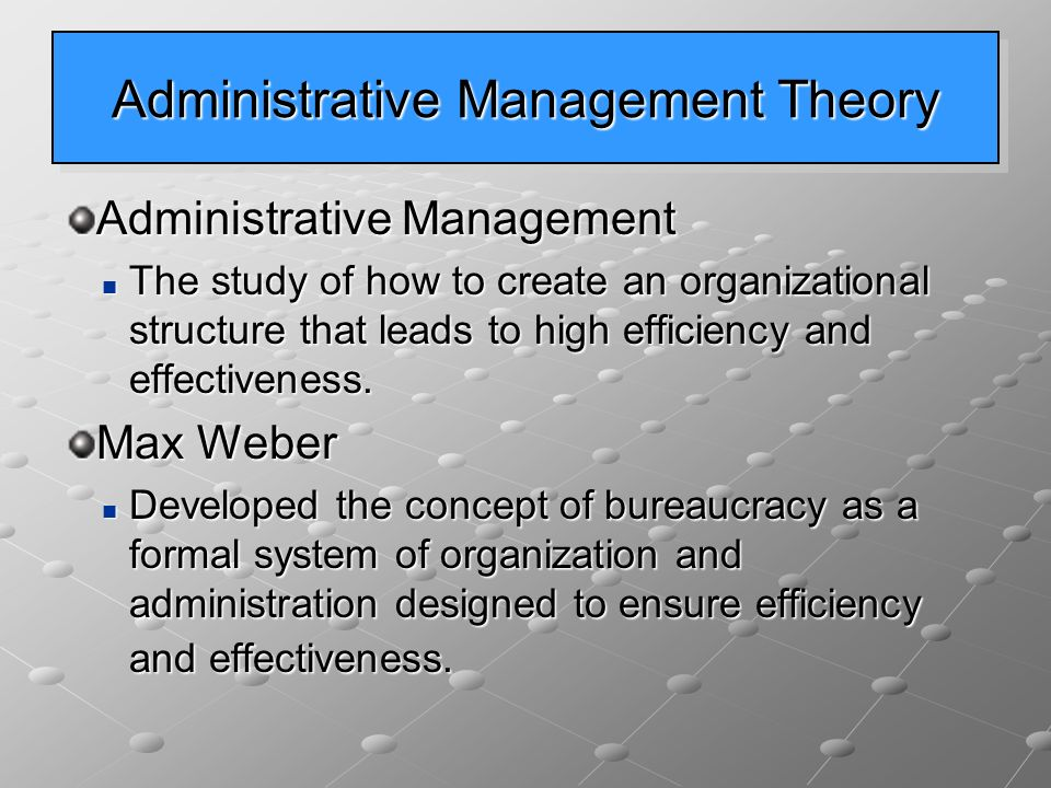Administrative Management Theory Administrative Management The study of how to create an organizational structure that leads to high efficiency and effectiveness.