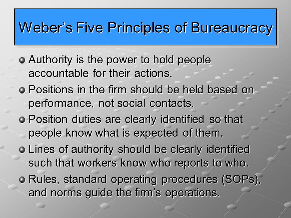 Weber's Five Principles of Bureaucracy Authority is the power to hold people accountable for their actions. Positions in the firm should be held based