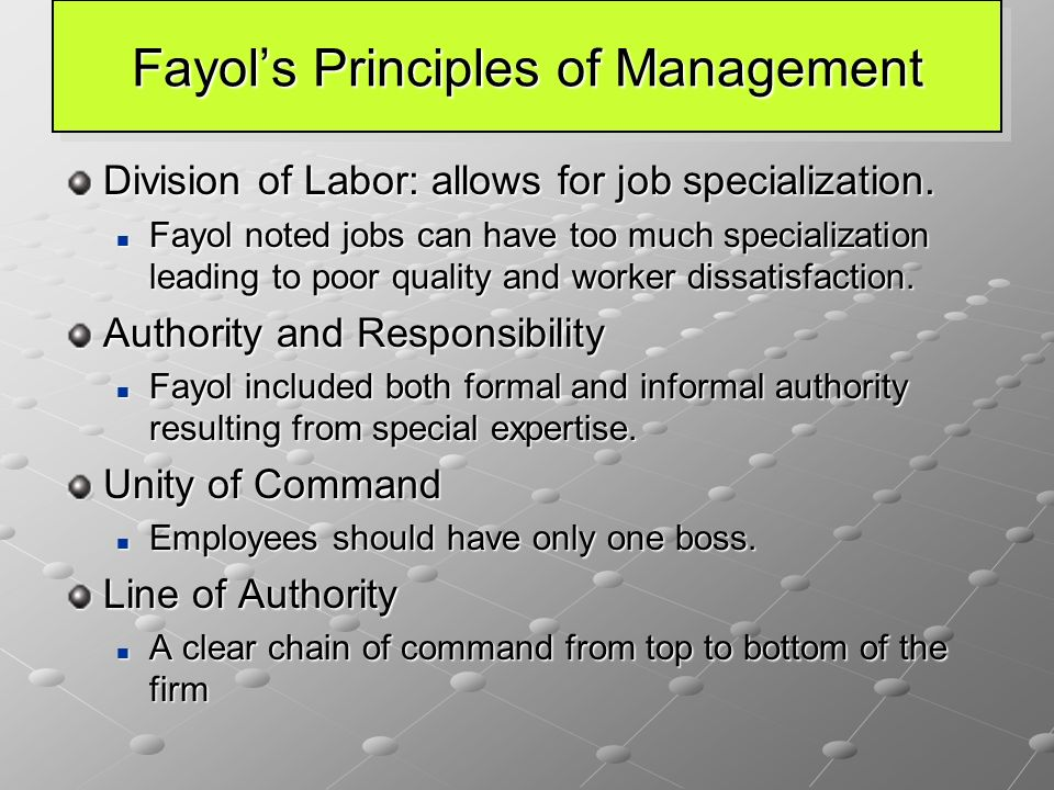 Fayol's Principles of Management Division of Labor: allows for job specialization. Fayol noted jobs can have too much specialization leading to poor q