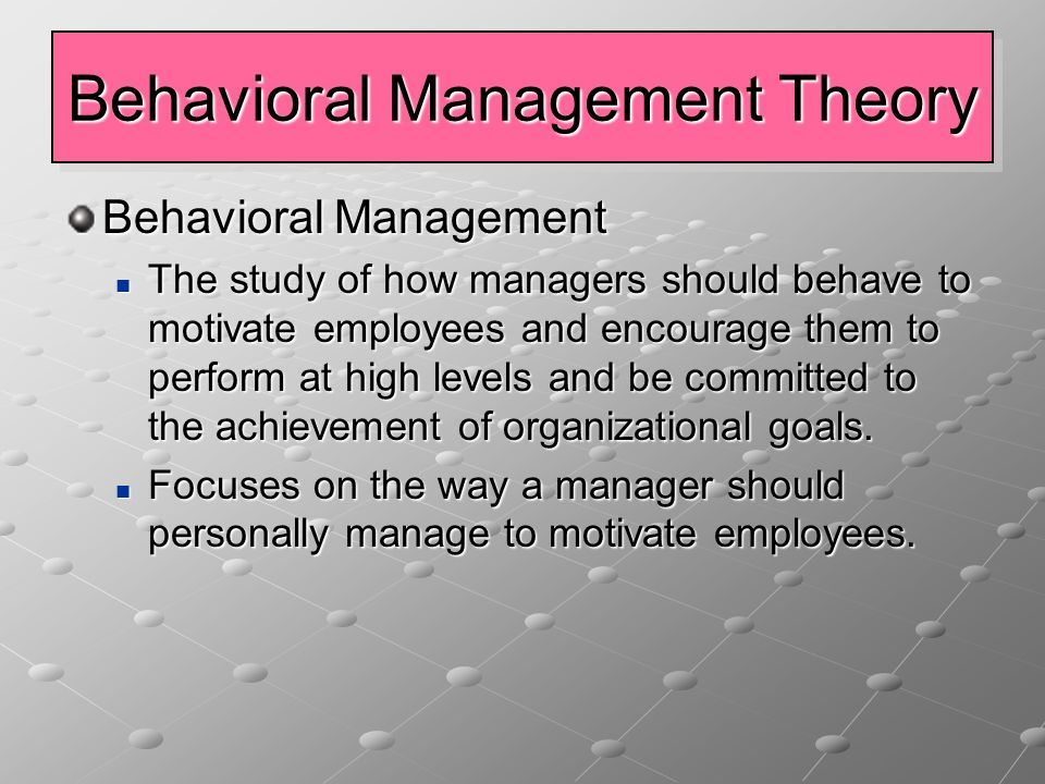 Behavioral Management Theory Behavioral Management The study of how managers should behave to motivate employees and encourage them to perform at high levels and be committed to the achievement of organizational goals.