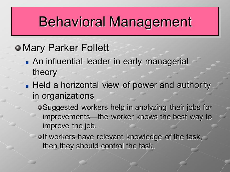 Behavioral Management Mary Parker Follett An influential leader in early managerial theory An influential leader in early managerial theory Held a horizontal view of power and authority in organizations Held a horizontal view of power and authority in organizations Suggested workers help in analyzing their jobs for improvements—the worker knows the best way to improve the job.