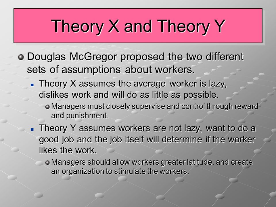 Theory X and Theory Y Douglas McGregor proposed the two different sets of assumptions about workers. Theory X assumes the average worker is lazy, disl