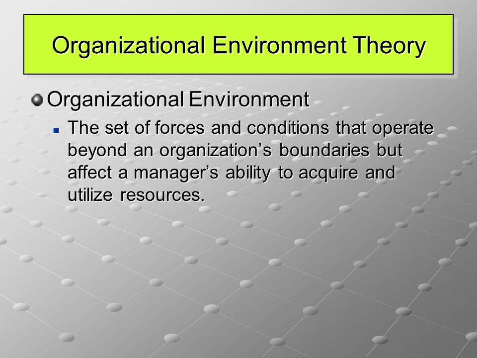 Organizational Environment Theory Organizational Environment The set of forces and conditions that operate beyond an organization's boundaries but affect a manager's ability to acquire and utilize resources.