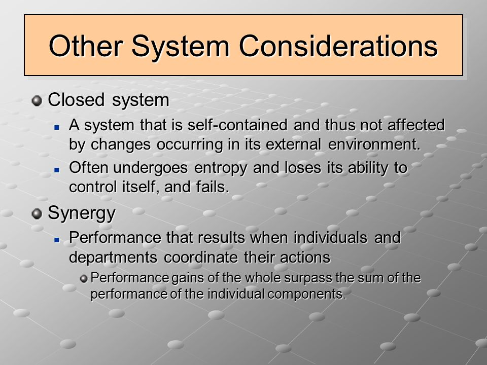 Other System Considerations Closed system A system that is self-contained and thus not affected by changes occurring in its external environment. A sy