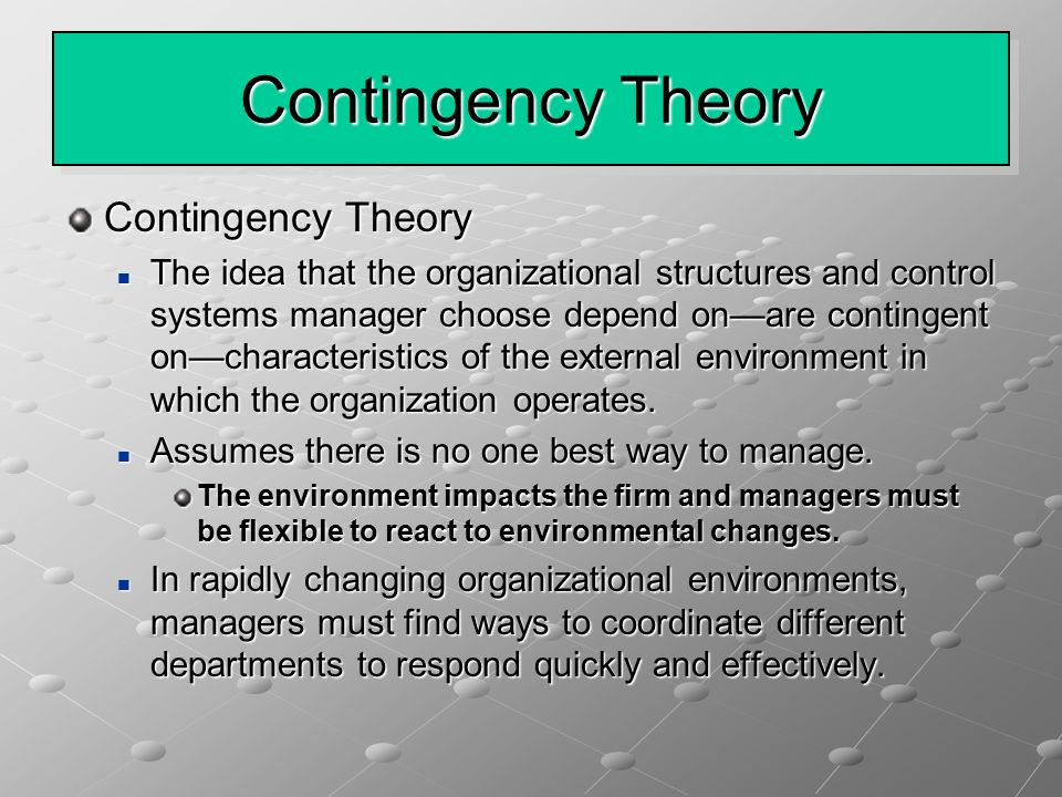 Contingency Theory The idea that the organizational structures and control systems manager choose depend on—are contingent on—characteristics of the external environment in which the organization operates.