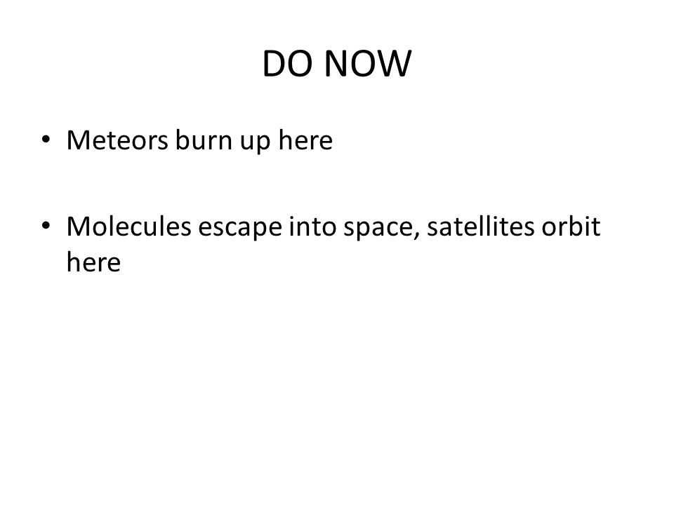 DO NOW Meteors burn up here Molecules escape into space, satellites orbit here