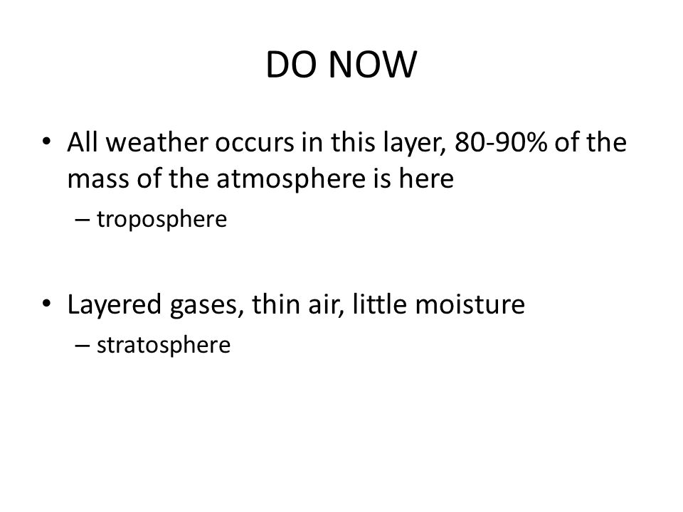 DO NOW All weather occurs in this layer, 80-90% of the mass of the atmosphere is here – troposphere Layered gases, thin air, little moisture – stratosphere