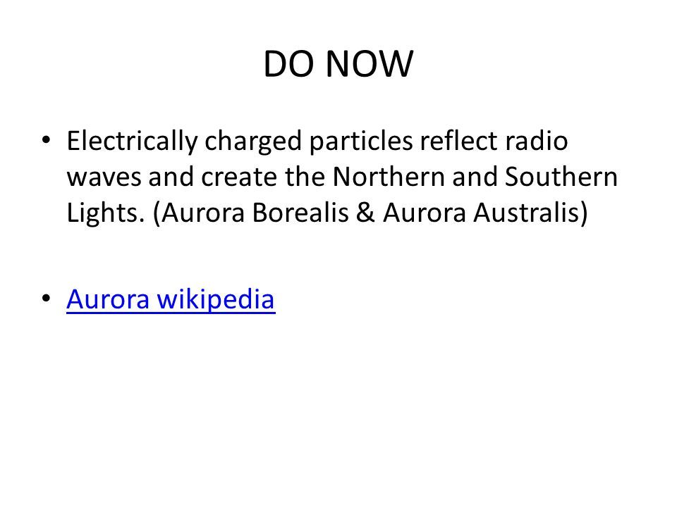 DO NOW Electrically charged particles reflect radio waves and create the Northern and Southern Lights.