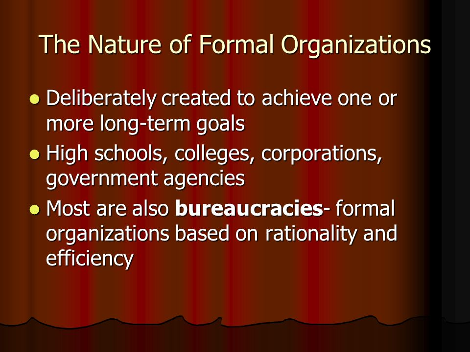 The Nature of Formal Organizations Deliberately created to achieve one or more long-term goals Deliberately created to achieve one or more long-term g