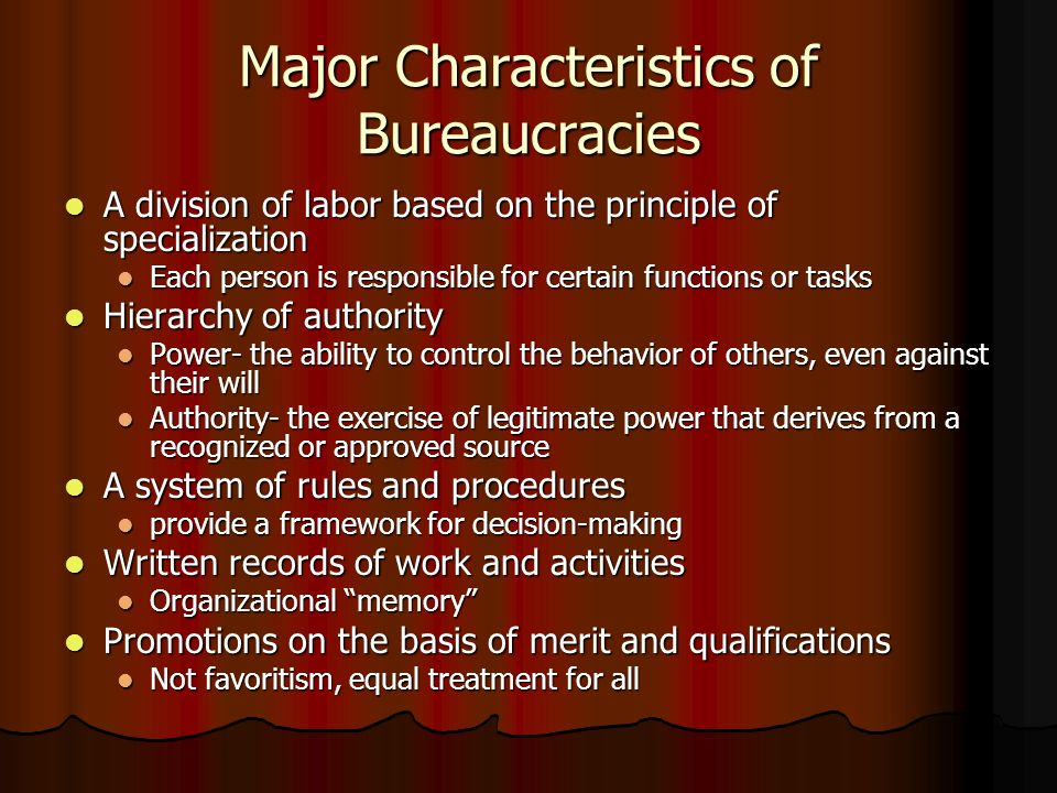 Major Characteristics of Bureaucracies A division of labor based on the principle of specialization A division of labor based on the principle of specialization Each person is responsible for certain functions or tasks Each person is responsible for certain functions or tasks Hierarchy of authority Hierarchy of authority Power- the ability to control the behavior of others, even against their will Power- the ability to control the behavior of others, even against their will Authority- the exercise of legitimate power that derives from a recognized or approved source Authority- the exercise of legitimate power that derives from a recognized or approved source A system of rules and procedures A system of rules and procedures provide a framework for decision-making provide a framework for decision-making Written records of work and activities Written records of work and activities Organizational memory Organizational memory Promotions on the basis of merit and qualifications Promotions on the basis of merit and qualifications Not favoritism, equal treatment for all Not favoritism, equal treatment for all