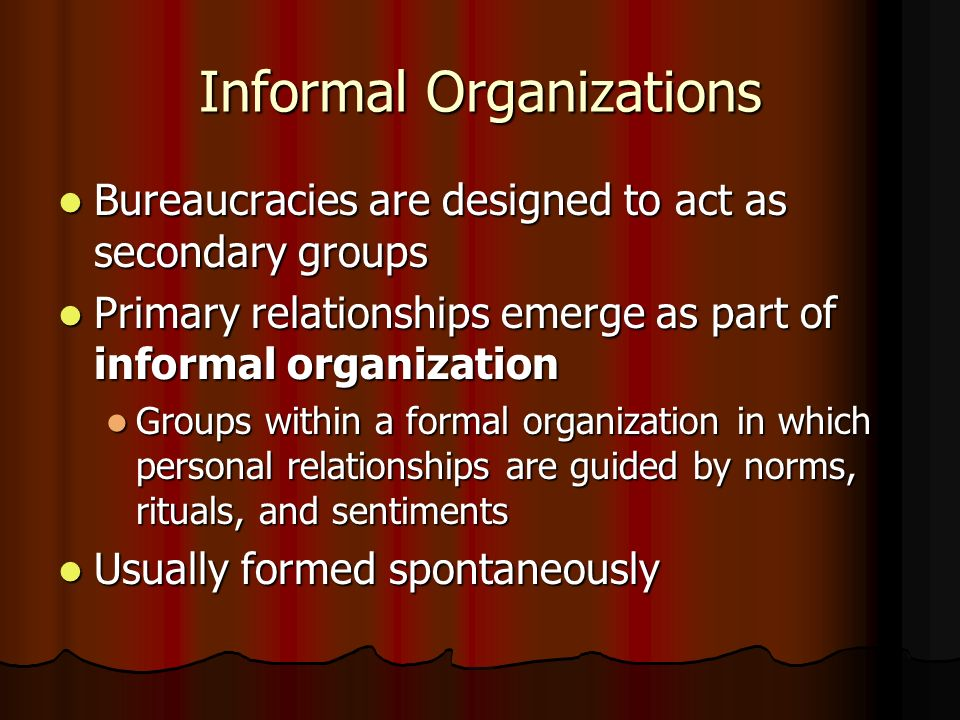 Informal Organizations Bureaucracies are designed to act as secondary groups Bureaucracies are designed to act as secondary groups Primary relationshi