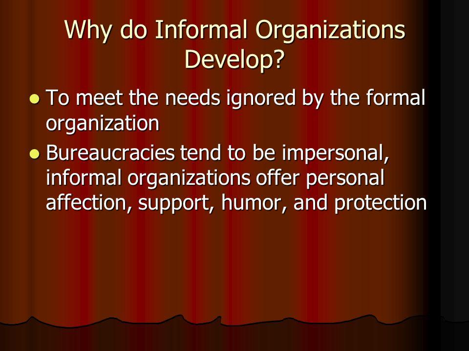 Why do Informal Organizations Develop? To meet the needs ignored by the formal organization To meet the needs ignored by the formal organization Burea