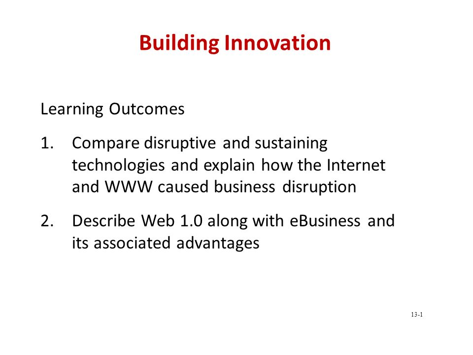 Building Innovation Learning Outcomes 1.Compare disruptive and sustaining technologies and explain how the Internet and WWW caused business disruption