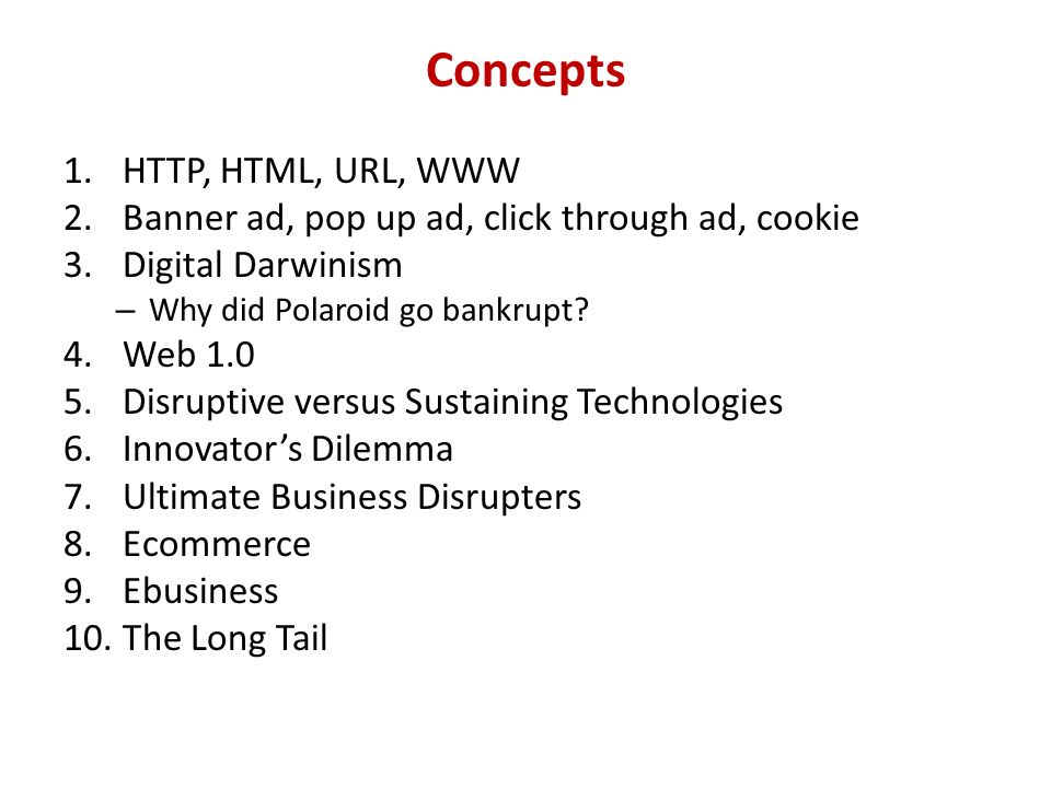 Concepts 1.HTTP, HTML, URL, WWW 2.Banner ad, pop up ad, click through ad, cookie 3.Digital Darwinism – Why did Polaroid go bankrupt? 4.Web 1.0 5.Disru
