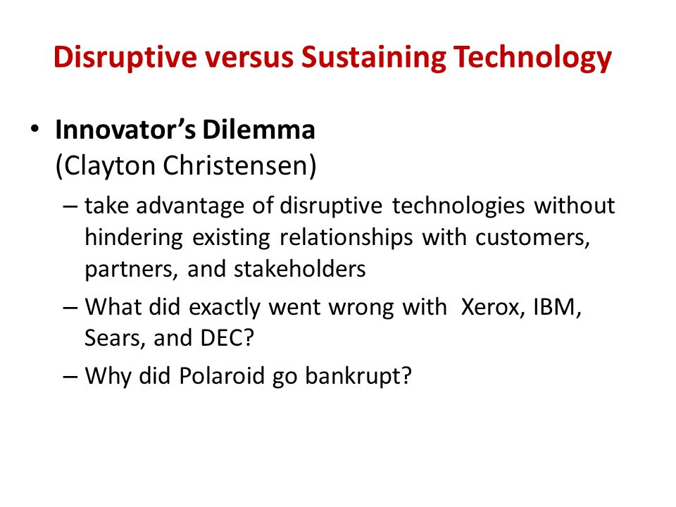 Disruptive versus Sustaining Technology Innovator's Dilemma (Clayton Christensen) – take advantage of disruptive technologies without hindering existing relationships with customers, partners, and stakeholders – What did exactly went wrong with Xerox, IBM, Sears, and DEC.
