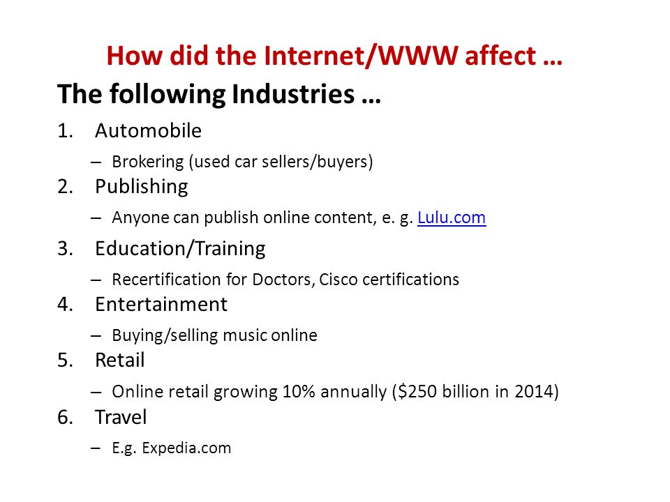 How did the Internet/WWW affect … The following Industries … 1.Automobile – Brokering (used car sellers/buyers) 2.Publishing – Anyone can publish online content, e.