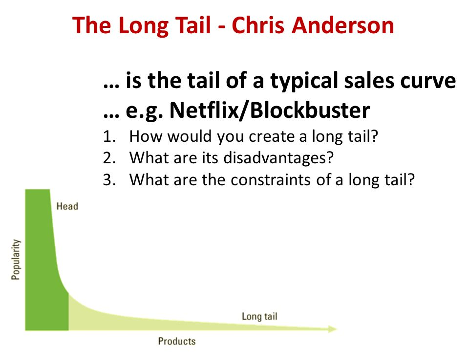 The Long Tail - Chris Anderson … is the tail of a typical sales curve … e.g. Netflix/Blockbuster 1.How would you create a long tail? 2.What are its di