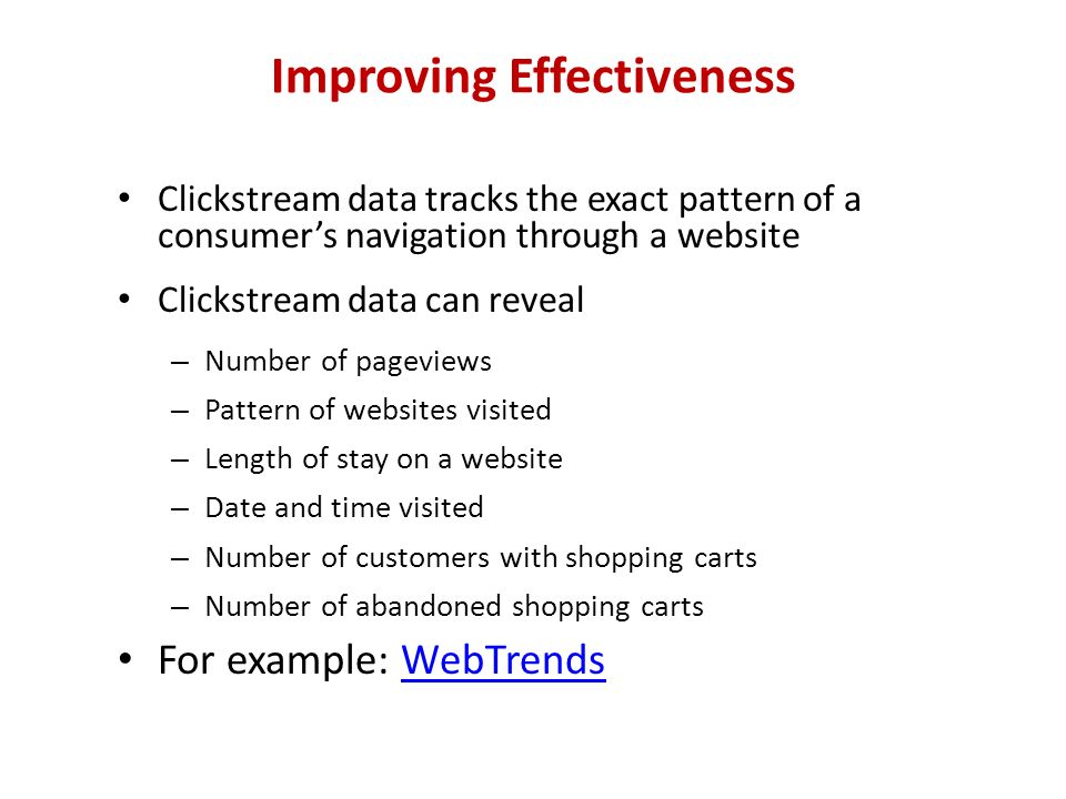 Improving Effectiveness Clickstream data tracks the exact pattern of a consumer's navigation through a website Clickstream data can reveal – Number of