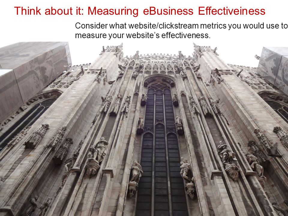 Think about it: Measuring eBusiness Effectiveiness Consider what website/clickstream metrics you would use to measure your website's effectiveness.