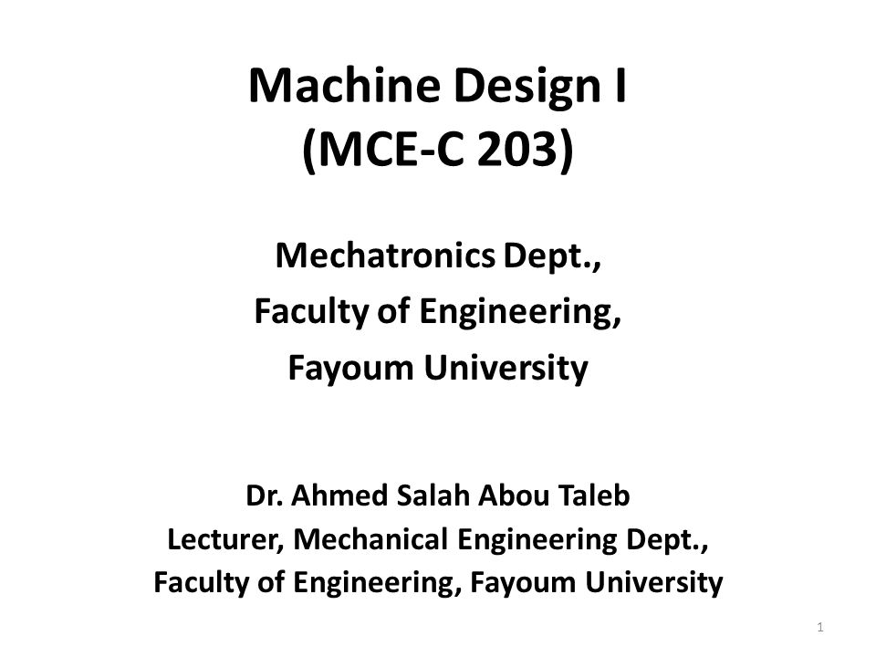 Machine Design I (MCE-C 203) Mechatronics Dept., Faculty of Engineering, Fayoum University Dr.
