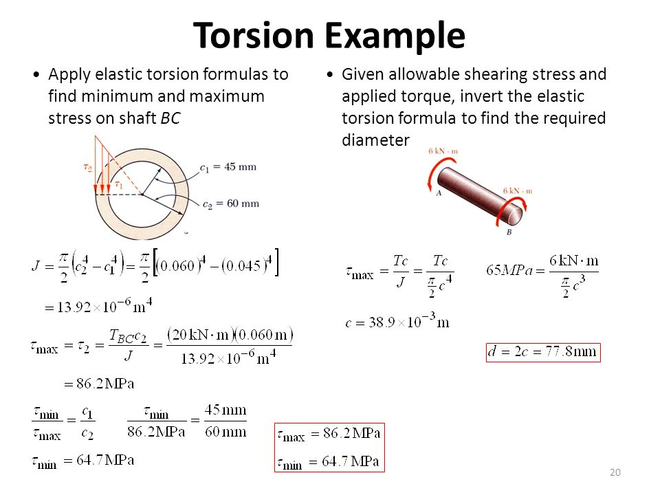 20 Torsion Example Apply elastic torsion formulas to find minimum and maximum stress on shaft BC Given allowable shearing stress and applied torque, invert the elastic torsion formula to find the required diameter
