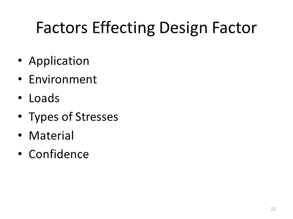 Factors Effecting Design Factor Application Environment Loads Types of Stresses Material Confidence 22