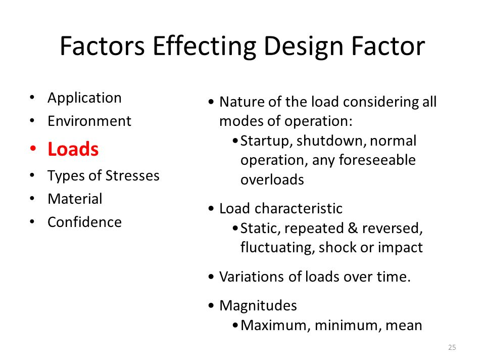 Factors Effecting Design Factor Application Environment Loads Types of Stresses Material Confidence Nature of the load considering all modes of operation: Startup, shutdown, normal operation, any foreseeable overloads Load characteristic Static, repeated & reversed, fluctuating, shock or impact Variations of loads over time.