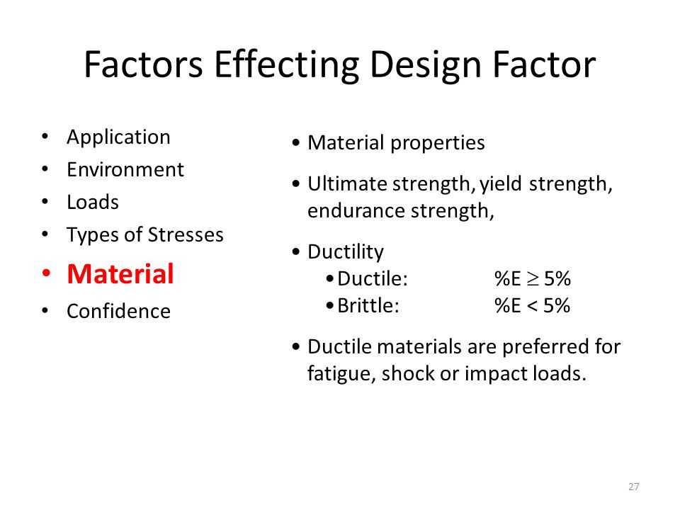 Factors Effecting Design Factor Application Environment Loads Types of Stresses Material Confidence Material properties Ultimate strength, yield strength, endurance strength, Ductility Ductile: %E  5% Brittle:%E < 5% Ductile materials are preferred for fatigue, shock or impact loads.