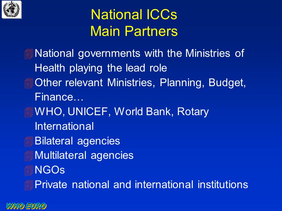 National ICCs Main Partners 4National governments with the Ministries of Health playing the lead role 4Other relevant Ministries, Planning, Budget, Finance… 4WHO, UNICEF, World Bank, Rotary International 4Bilateral agencies 4Multilateral agencies 4NGOs 4Private national and international institutions WHO EURO