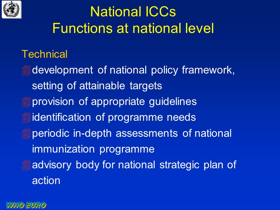 National ICCs Functions at national level Technical 4development of national policy framework, setting of attainable targets 4provision of appropriate guidelines 4identification of programme needs 4periodic in-depth assessments of national immunization programme 4advisory body for national strategic plan of action WHO EURO