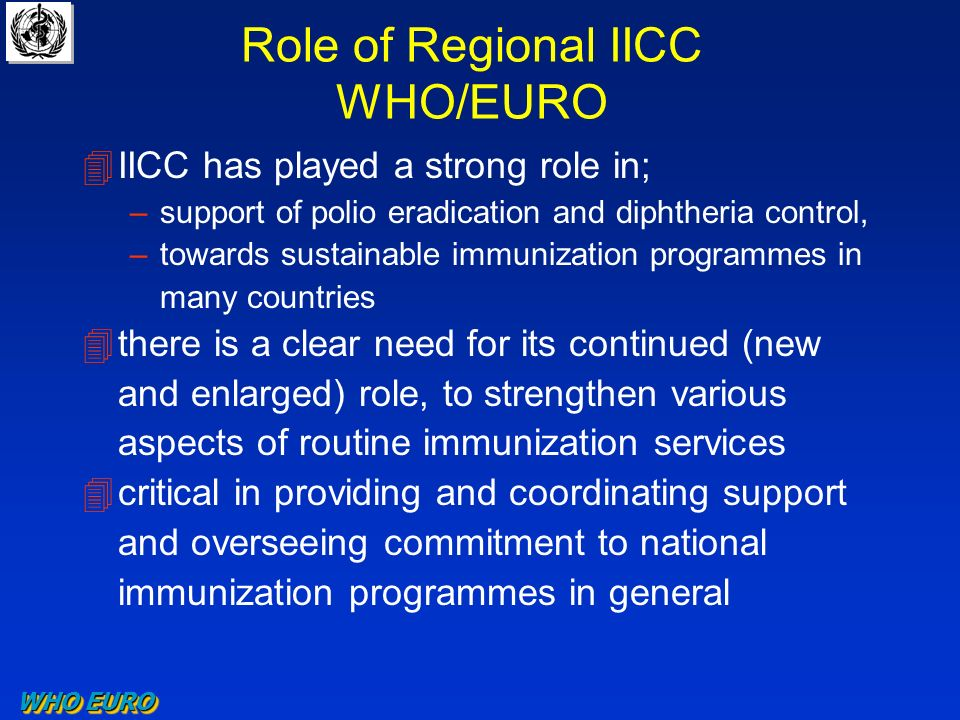Role of Regional IICC WHO/EURO 4IICC has played a strong role in; –support of polio eradication and diphtheria control, –towards sustainable immunization programmes in many countries 4there is a clear need for its continued (new and enlarged) role, to strengthen various aspects of routine immunization services 4critical in providing and coordinating support and overseeing commitment to national immunization programmes in general WHO EURO
