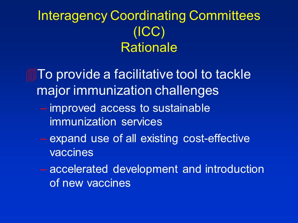 Interagency Coordinating Committees (ICC) Rationale 4To provide a facilitative tool to tackle major immunization challenges –improved access to sustainable immunization services –expand use of all existing cost-effective vaccines –accelerated development and introduction of new vaccines