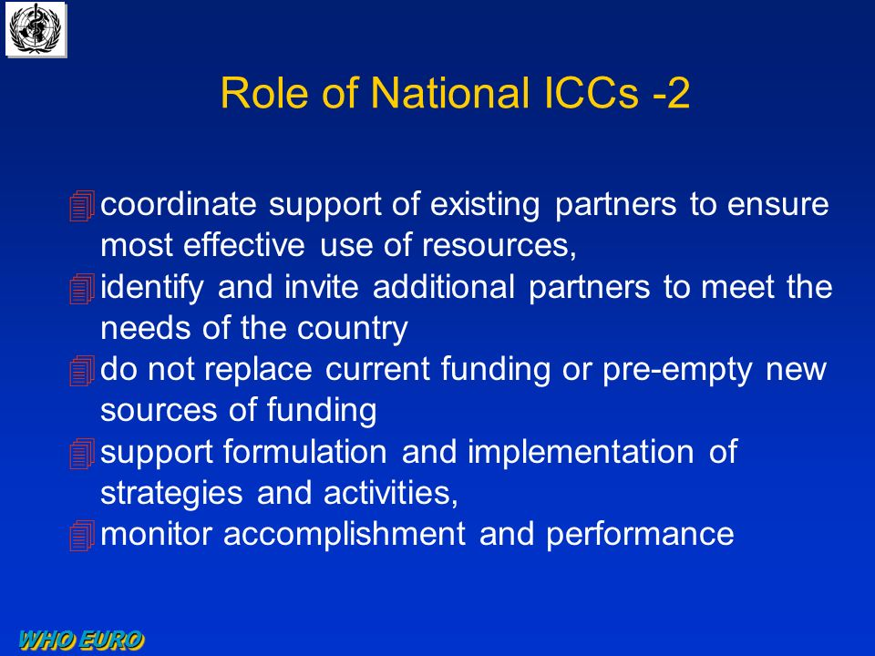 Role of National ICCs -2 4coordinate support of existing partners to ensure most effective use of resources, 4identify and invite additional partners to meet the needs of the country 4do not replace current funding or pre-empty new sources of funding 4support formulation and implementation of strategies and activities, 4monitor accomplishment and performance WHO EURO