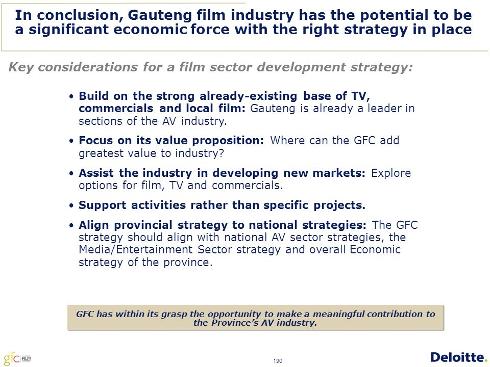 190 In conclusion, Gauteng film industry has the potential to be a significant economic force with the right strategy in place Key considerations for a film sector development strategy: GFC has within its grasp the opportunity to make a meaningful contribution to the Province's AV industry.